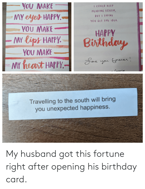 My Husband: YOU MAKE  I COULD KE EP  HEADING SOUTH,  MY eyes HAPPY.-  YOU MAKE  MY lips HAPPY.  YOU MAKE  MY heart HAPPY.-  BUT I THINK  YOU GET THE IDEA.  HAPPY  Birthday  Loe you Gorever!  Croose  Travelling to the south will bring  you unexpected happiness. My husband got this fortune right after opening his birthday card.