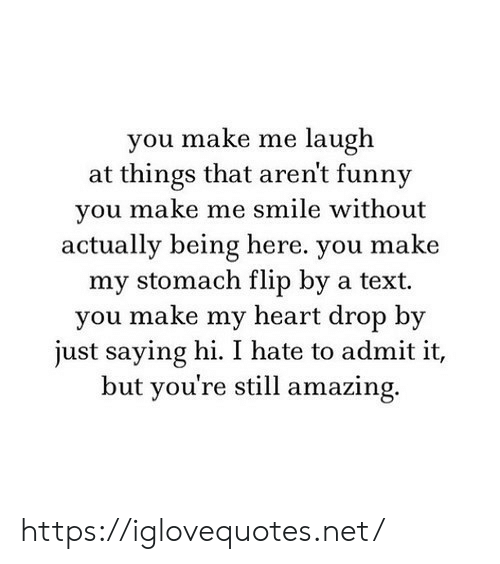 admit it: you make me laugh  at things that aren't funny  you make me smile without  actually being here. you make  my stomach flip by a text  you make my heart drop by  just saying hi. I hate to admit it,  but you're still amazing. https://iglovequotes.net/