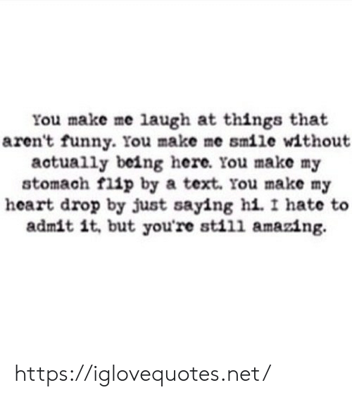 Funny, Heart, and Smile: You make me laugh at things that  aren't funny. You make me smile without  actually being here. You make my  stomach flip by a text. You make my  heart drop by just saying hi. I hate to  admit it, but you're still amazing. https://iglovequotes.net/