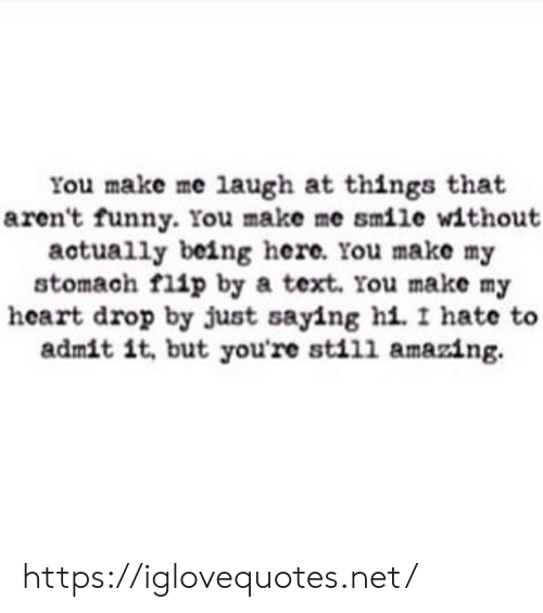 Funny, Heart, and Smile: You make me laugh at thingss that  aren't funny. You make me smile without  actually being here. You make my  stomach flip by a text. You make my  heart drop by just saying hi. I hate to  admit it, but you're still amazing. https://iglovequotes.net/