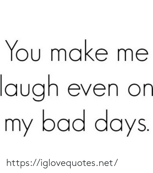 laugh: You make me  laugh even on  my bad days. https://iglovequotes.net/