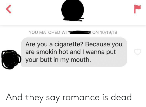 wit: YOU MATCHED WIT  ON 10/19/19  Are you a cigarette? Because you  are smokin hot and I wanna put  your butt in my mouth.  L And they say romance is dead