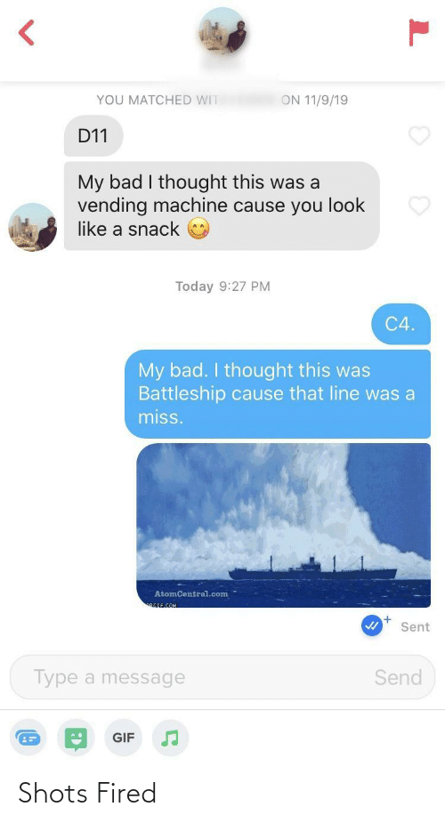 battleship: YOU MATCHED WIT  ON 11/9/19  D11  My bad I thought this was a  vending machine cause you look  like a snack  Today 9:27 PM  C4.  My bad. I thought this was  Battleship cause that line was a  miss.  AtomCentral.com  RGIF.COM  Sent  Send  Type a message  GIF Shots Fired