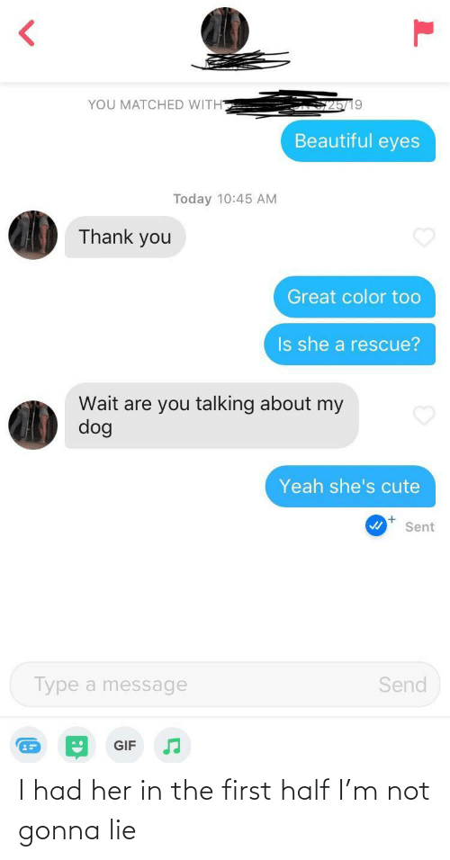 lie: YOU MATCHED WITH  Beautiful eyes  Today 10:45 AM  Thank you  Great color too  Is she a rescue?  Wait are you talking about my  dog  Yeah she's cute  Sent  Type a message  Send  GIF I had her in the first half I'm not gonna lie