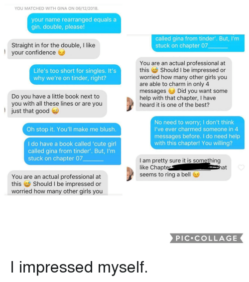 Confidence, Cute, and Girls: YOU MATCHED WITH GINA ON 06/12/2018.  your name rearranged equals a  gin. double, please!  called gina from tinder'. But, I'm  stuck on chapter 07  Straight in for the double, I like  your confidence  l  You are an actual professional at  this Should I be impressed or  worried how many other girls you  are able to charm in only 4  messagesDid you want some  help with that chapter, I have  heard it is one of the best?  Life's too short for singles. It's  why we're on tinder, right?  Do you have a little book next to  you with all these lines or are you  just that good  No need to worry; I don't think  I've ever charmed someone in  messages before. I do need help  with this chapter! You willing?  Oh stop it. You'll make me blush.  I do have a book called 'cute girl  called gina from tinder'. But, I'm  stuck on chapter 07  I am pretty sure it is something  like Chapt  seems to ring a bel  at  You are an actual professional at  this Should I be impressed or  worried how many other girls you  PIC COLLAGE I impressed myself.