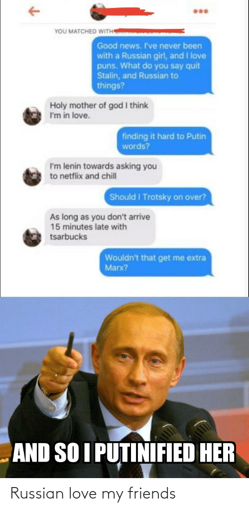 what do: YOU MATCHED WITH  Good news. I've never been  with a Russian girl, and I love  puns. What do you say quit  Stalin, and Russian to  things?  Holy mother of god I think  I'm in love.  finding it hard to Putin  words?  I'm lenin towards asking you  to netflix and chill  Should I Trotsky on over?  As long as you don't arrive  15 minutes late with  tsarbucks  Wouldn't that get me extra  Marx?  AND SO I PUTINIFIED HER Russian love my friends