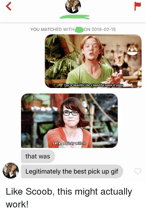 Beautiful, Gif, and Pizza: YOU MATCHED WITH  ON 2019-02-15  You're beautiful like a beautiful piece of pizza  Let'sget iinky with it  that was  Legitimately the best pick up gif Like Scoob, this might actually work!