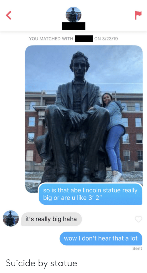 "Lincoln: YOU MATCHED WITH  ON 3/23/19  so is that abe lincoln statue really  big or are u like 3' 2""  it's really big haha  wow I don't hear that a lot  Sent Suicide by statue"