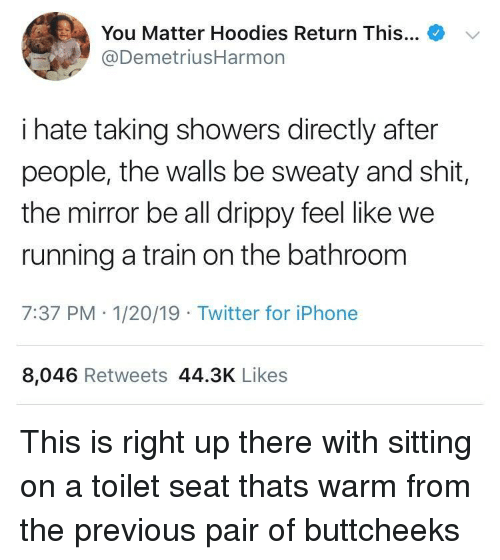 Iphone, Shit, and Twitter: +  You Matter Hoodies Return This  @DemetriusHarmon  '  i hate taking showers directly after  people, the walls be sweaty and shit,  the mirror be all drippy feel like we  running a train on the bathroom  7:37 PM- 1/20/19 Twitter for iPhone  8,046 Retweets 44.3K Likes This is right up there with sitting on a toilet seat thats warm from the previous pair of buttcheeks