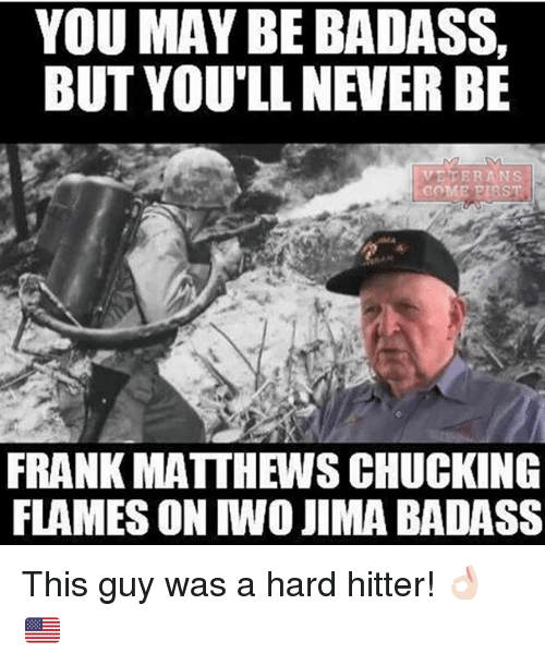 Memes, Badass, and Never: YOU MAY BE BADASS  BUT YOU LL NEVER BE  VETERANS  FRANK MATTHEWSCHUCKING  FLAMES CON IWO JIMA BADASS This guy was a hard hitter! 👌🏻🇺🇸