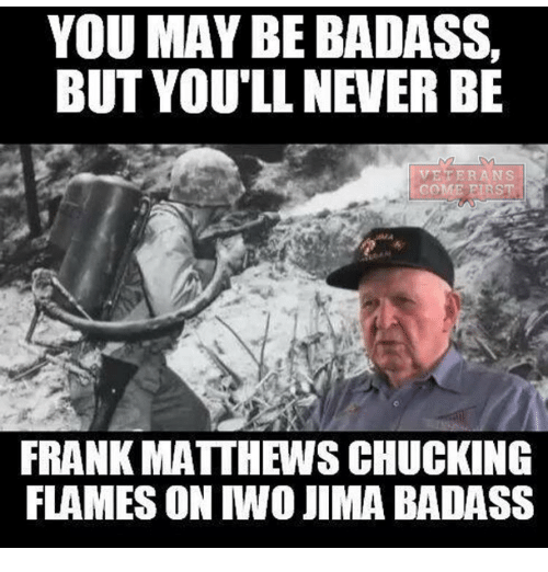 Memes, Badass, and Never: YOU MAY BE BADASS,  BUT YOU'LL NEVER BE  FRANK MATTHEWS CHUCKING  FLAMES ON IWO JIMA BADASS