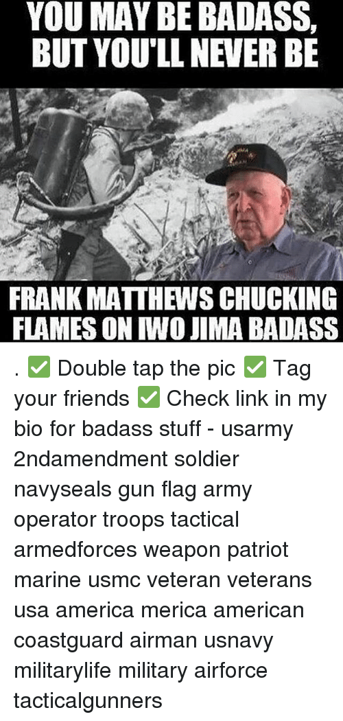 America, Friends, and Memes: YOU MAY BE BADASS,  BUT YOU'LL NEVER BE  FRANK MATTHEWS CHUCKING  FLAMES ON IWO JIMA BADASS . ✅ Double tap the pic ✅ Tag your friends ✅ Check link in my bio for badass stuff - usarmy 2ndamendment soldier navyseals gun flag army operator troops tactical armedforces weapon patriot marine usmc veteran veterans usa america merica american coastguard airman usnavy militarylife military airforce tacticalgunners