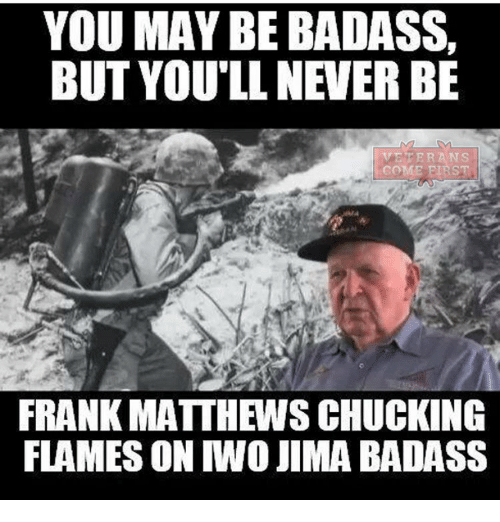 Memes, Badass, and 🤖: YOU MAY BE BADASS,  BUT YOU'LL NEVERBE  VE PER ANS  FRANK MATTHEWSCHUCKING  FLAMES ON IWO JIMA BADASS