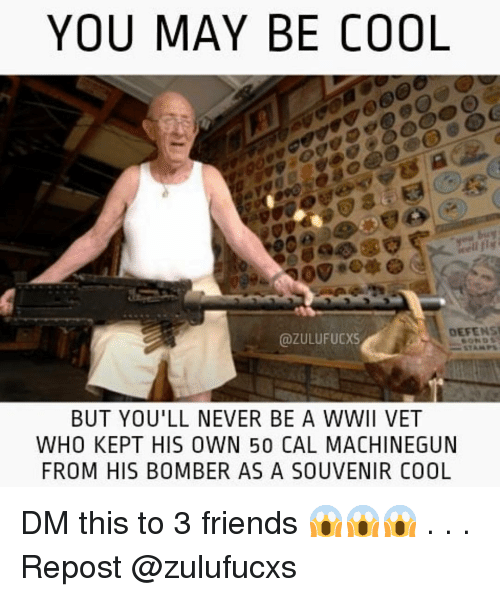 Friends, Memes, and Cool: YOU MAY BE COOL  DEFENS  @ZULUFUCxS  BUT YOU'LL NEVER BE A WWII VET  WHO KEPT HIS OWN 50 CAL MACHINEGUN  FROM HIS BOMBER AS A SOUVENIR COOL DM this to 3 friends 😱😱😱 . . . Repost @zulufucxs