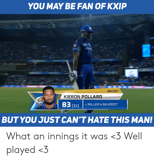 well played: YOU MAY BE FAN OF KXIP  WICKET  KIERON POLLARD  83  (311 C MILLER b RAJPOOT  BUTYOU JUST CAN'THATE THIS MAN! What an innings it was <3 Well played <3