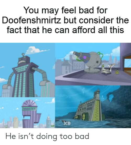 fee: You may feel bad for  Doofenshmirtz but consider the  fact that he can afford all this  dni d  FEE www.ww He isn't doing too bad