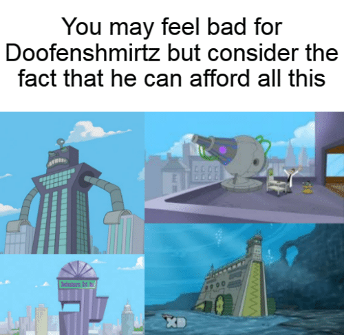 Feel Bad: You may feel bad for  Doofenshmirtz but consider the  fact that he can afford all this  dn d  wwwwB