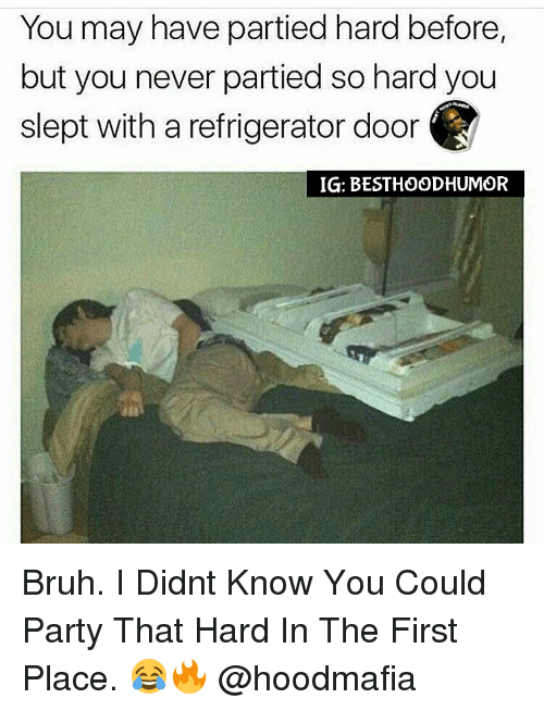 party hard: You may have partied hard before,  but you never partied so hard you  slept with a refrigerator door  IG: BESTHOODHUMOR Bruh. I Didnt Know You Could Party That Hard In The First Place. 😂🔥 @hoodmafia