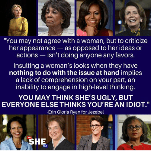 "Memes, Ugly, and Jezebel: ""You may not agree with a woman, but to criticize  her appearance-as opposed to her ideas or  actions - isn't doing anyone any favors.  Insulting a woman's looks when they have  nothing to do with the issue at hand implies  a lack of comprehension on your part, an  inability to engage in high-level thinking.  YOU MAY THINK SHE'S UGLY, BUT  EVERYONE ELSE THINKS YOU'RE AN IDIOT.""  -Erin Gloria Ryan for Jezebel  SHE  AN"