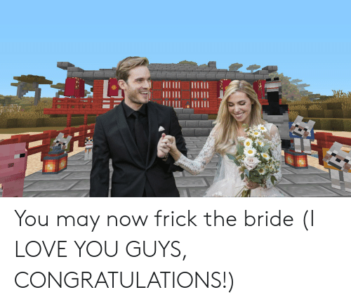 Frick, Love, and I Love You: You may now frick the bride (I LOVE YOU GUYS, CONGRATULATIONS!)