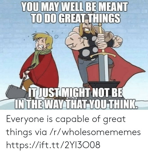 Via, May, and Think: YOU MAY WELL BE MEANT  TO DO GREAT THINGS  ITJUST MIGHT NOT BE  IN THE WAY THAT YOU THINK Everyone is capable of great things via /r/wholesomememes https://ift.tt/2YI3O08