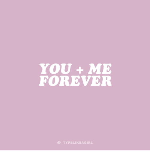 Forever, You, and You Me: YOU + ME  FOREVER  @TYPELIKEAGIRL
