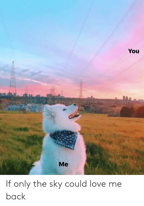 The Sky: You  Me If only the sky could love me back