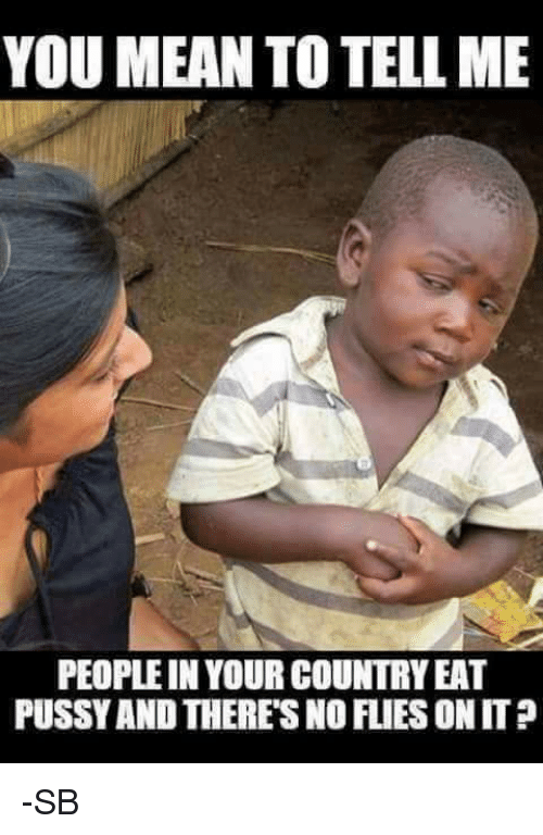 You Mean To Tell Me: YOU MEAN TO TELL ME  PEOPLEIN YOUR COUNTRYEAT  PUSSY AND THERESNOFLIES ONIT? -SB
