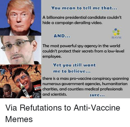 You Mean To Tell Me: You mean to tell me that...  A billionaire presidential candidate couldn't  hide a campaign derailing video.  AND  Rt AVM  The most powerful spy agency in the world  couldn't protect their secrets from a low-level  employee.  Yet you still want  me to believe...  there is a mass pro-vaccine conspiracy spanning  numerous government agencies, humanitarian  Charities, and countless medical professionals  and scientists Via Refutations to Anti-Vaccine Memes