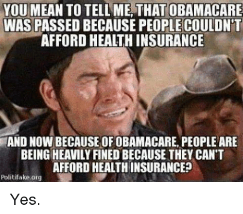 You Mean To Tell Me: YOU MEAN TO TELL ME THAT OBAMACARE  WAS PASSED BECAUSE PEOPLE COULDNT  AFFORD HEALTH INSURANCE  AND NOW BECAUSE OF OBAMACARE PEOPLE ARE  BEING HEAVILY FINED BECAUSE THEY CAN'T  AFFORD HEALTHINSURANCE2  Politifake org Yes.