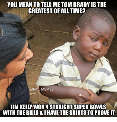 You Mean To Tell Me: YOU MEAN TO TELL ME TOM BRADY IS THE  GREATEST OF ALL TIME  @NFL MEMES  WITH THE BILLS&IHAVE THE SHIRTSTOPROVEIT