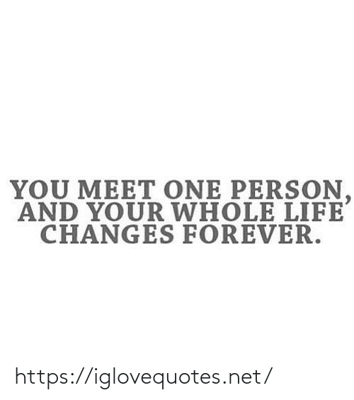 One Person: YOU MEET ONE PERSON,  AND YOUR WHOLE LIFE  CHANGES FOREVER. https://iglovequotes.net/