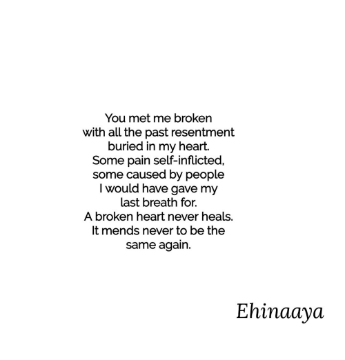 my last breath: You met me broken  with all the past resentment  buried in my heart.  Some pain self-inflicted,  some causea by people  I would have gave my  last breath for.  A broken heart never heals.  It mends never to be the  same again.  Ehinaaya