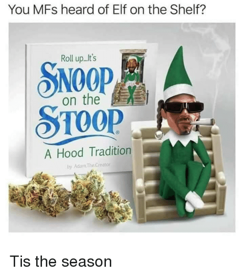 Elf, Elf on the Shelf, and Snoop: You MFs heard of Elf on the Shelf?  Roll up...t's  SNOOP  on the  A Hood Tradition  by Adam TheCreator Tis the season