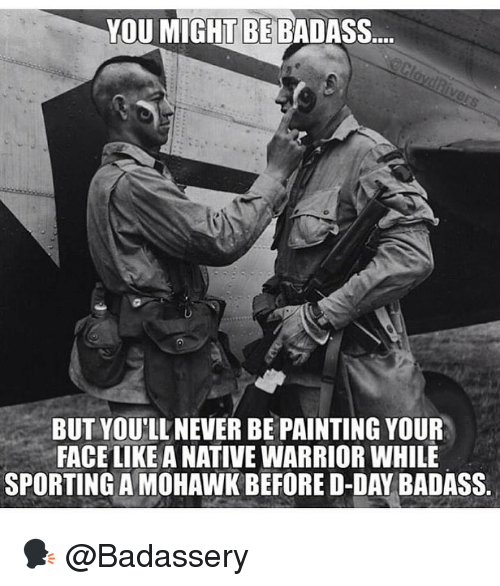 Memes, Badass, and Never: YOU MIGHT BE BADASS.  BUT YOU'LL NEVER BE PAINTING YOUR  FACE LIKE A NATIVE WARRIOR WHILE  SPORTING A MOHAWK BEFORE D-DAY BADASS. 🗣 @Badassery