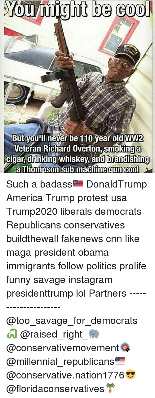 America, Andrew Bogut, and cnn.com: You might be cool  But you'll never be 110 year old WW2  Veteran Richard Overton, smoking a  cigar, drinking whiskey, and brandishing  a Thompson sub machine gun cool Such a badass🇺🇸 DonaldTrump America Trump protest usa Trump2020 liberals democrats Republicans conservatives buildthewall fakenews cnn like maga president obama immigrants follow politics prolife funny savage instagram presidenttrump lol Partners --------------------- @too_savage_for_democrats🐍 @raised_right_🐘 @conservativemovement🎯 @millennial_republicans🇺🇸 @conservative.nation1776😎 @floridaconservatives🌴