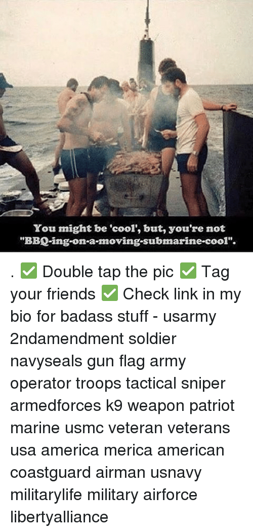 """Submariner: You might be """"cool"""", but, you're not  BBQing on-a-moving submarine-cool"""". . ✅ Double tap the pic ✅ Tag your friends ✅ Check link in my bio for badass stuff - usarmy 2ndamendment soldier navyseals gun flag army operator troops tactical sniper armedforces k9 weapon patriot marine usmc veteran veterans usa america merica american coastguard airman usnavy militarylife military airforce libertyalliance"""