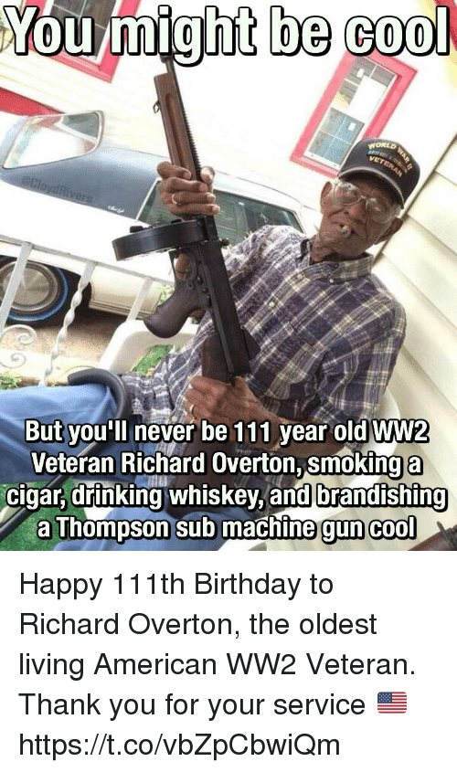Birthday, Drinking, and Memes: You might be cool  WORLO  But you'll never be 111 year oldWW2  Veteran Richard Overton, smoking a  cigar, drinking whiskey, and brandishing  a Thompson sub machine gun  cool Happy 111th Birthday to Richard Overton, the oldest living American WW2 Veteran. Thank you for your service 🇺🇸 https://t.co/vbZpCbwiQm