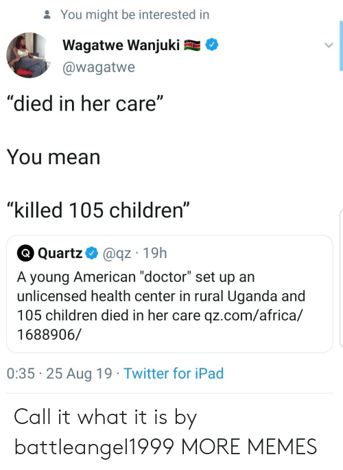 "ipad: You might be interested in  Wagatwe Wanjuki  @wagatwe  ""died in her care""  You mean  ""killed 105 children""  Q Quartz  @qz 19h  A young American ""doctor"" set up an  unlicensed health center in rural Uganda and  105 children died in her care qz.com/africa/  1688906/  0:35 25 Aug 19 Twitter for iPad Call it what it is by battleangel1999 MORE MEMES"