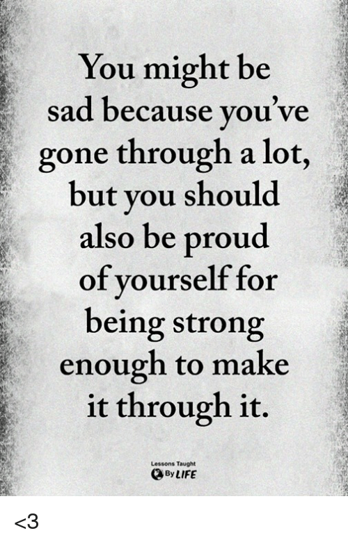 Memes, Proud, and Sad: You might be  sad because you ve  gone through a lot,  but you should  also be proud  of yourself for  being strong  enough to make  it through it.  Lessons Taught  ByLIFE <3