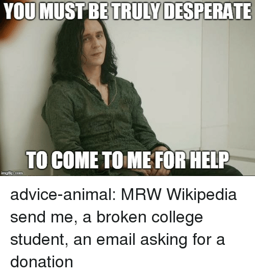 Advice, College, and Desperate: YOU  MUST BE TRULY DESPERATE  TO COME TOME FOR HELP  imgfip.com advice-animal:  MRW Wikipedia send me, a broken college student, an email asking for a donation