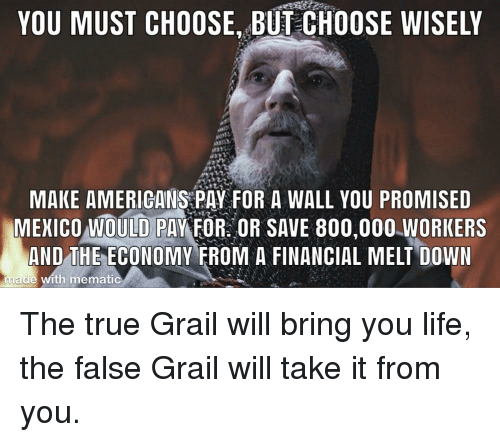 Life, True, and Down: YOU MUST CHOOSE, BUT CHOOSE WISELY  MAKE AMERIGANS PAY FOR A WALL YOU PROMISED  MEICO OULD PAYFOROR SAVE 800,000.WORKERS  AND THE ECONOMY FROM A FINANCIAL MELT DOWN  made with mematic The true Grail will bring you life, the false Grail will take it from you.