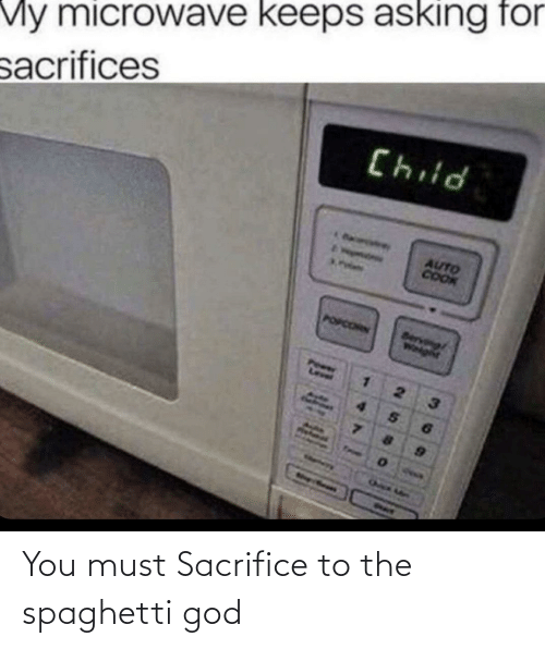 Must: You must Sacrifice to the spaghetti god