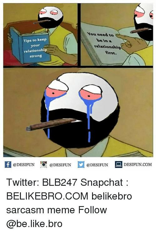 Be Like, Meme, and Memes: You neea to  Tips to keep  your  relationship  strong  bein a  relationship  first.  K @DESIFUN 증@DESIFUN  @DESIFUN-DESIFUN.COM Twitter: BLB247 Snapchat : BELIKEBRO.COM belikebro sarcasm meme Follow @be.like.bro