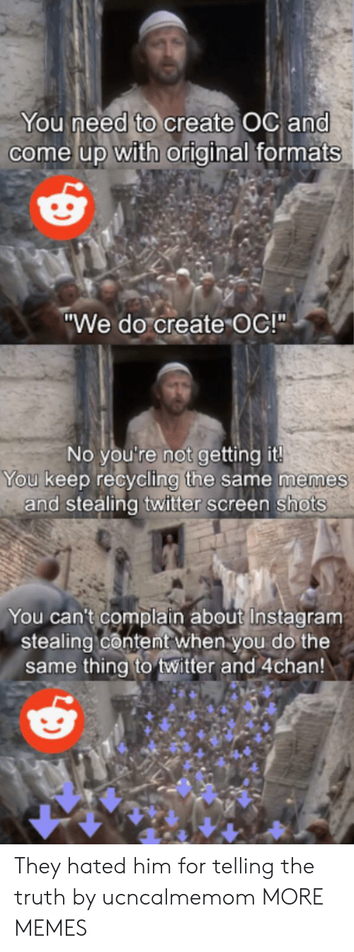 "4chan, Dank, and Instagram: You need to create OC and  come up with original formats  ""We do create OC!""  No you're not getting it!  You keep recycling the same memes  and stealing twitter screen shots  You can't complain about Instagram  stealing content when you do the  same thing to twitter and 4chan! They hated him for telling the truth by ucncalmemom MORE MEMES"