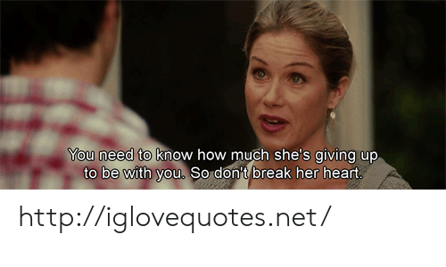 Break, Heart, and Http: You need to know how much she's giving up  to be with you, So dont break her heart http://iglovequotes.net/