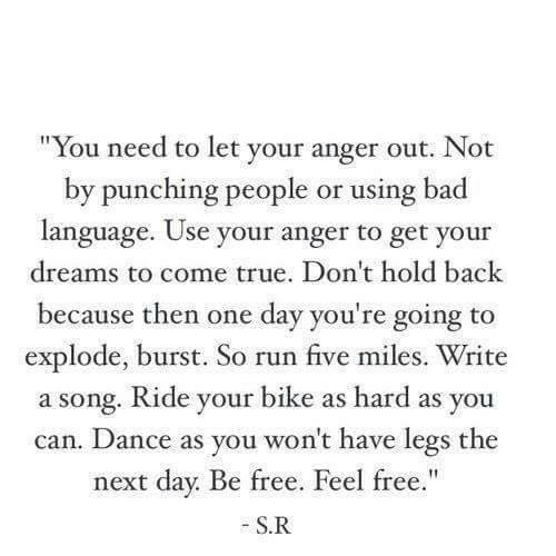 "Bad, Run, and True: ""You need to let your anger out. Not  by punching people or using bad  language. Use your anger to get your  dreams to come true. Don't hold back  because then one day you're going to  explode, burst. So run five miles. Write  a song. Ride your bike as hard as you  can. Dance as you won't have legs the  next day. Be free  S.R  . Feel free."""