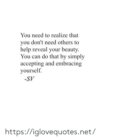 Embracing: You need to realize that  you don't need others to  help reveal your beauty.  You can do that by simply  accepting and embracing  yourself.  -SV https://iglovequotes.net/
