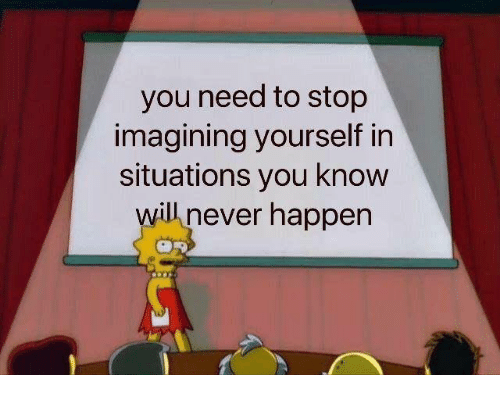 Dank, Never, and 🤖: you need to stop  imagining yourself in  situations you know  will never happen