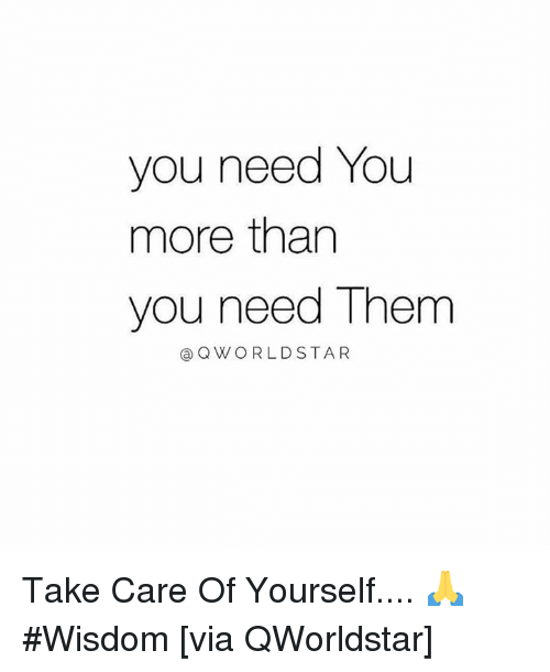 Wisdom, Hood, and Take Care: you need You  more tharn  you need Them  @QWORLDSTAR Take Care Of Yourself.... 🙏 #Wisdom [via QWorldstar]